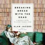 Breaking Bread with the Dead A Guide to a Tranquil Mind, Alan Jacobs