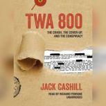 TWA 800 The Crash, the Cover-Up, and the Conspiracy, Jack Cashill