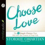 Choose Love The Three Simple Choices That Will Alter the Course of Your Life, Stormie Omartian