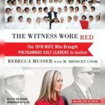 The Witness Wore Red The 19th Wife Who Brought Polygamous Cult Leaders to Justice, Rebecca Musser