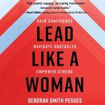 Lead Like a Woman Gain Confidence, Navigate Obstacles, Empower Others, Deborah Smith Pegues
