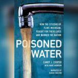 Poisoned Water How the Citizens of Flint, Michigan, Fought for Their Lives and Warned a Nation, Candy J. Cooper