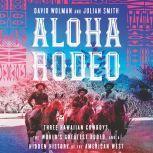Aloha Rodeo Three Hawaiian Cowboys, the World's Greatest Rodeo, and a Hidden History of the American West, David Wolman