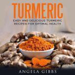 Turmeric Easy and Delicious Turmeric Recipes for Optimal Health, Angela Gibbs