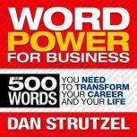 Word Power for Business 500 Words You Need to Transform Your Career and Your Life, Dan Strutzel