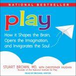 Play How it Shapes the Brain, Opens the Imagination, and Invigorates the Soul, MD Brown