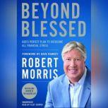 Beyond Blessed God's Perfect Plan to Overcome All Financial Stress, Robert Morris