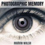 Photographic Memory Advanced Learning Strategies to Improve your Skills, Productivity and Success in Life. Discover Accelerated Learning Techniques for a Limitless Memory, Improve Your Attention Span, Marvin Walsh