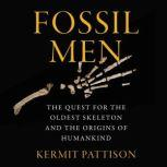 Fossil Men The Quest for the Oldest Skeleton and the Origins of Humankind, Kermit Pattison