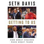 Getting to Us How Great Coaches Make Great Teams, Seth Davis