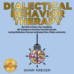 DIALECTICAL BEHAVIOR THERAPY New Skills to Enhance Your Capabilities. DBT Techniques for Borderline Personality Disorder. Learning Mindfulness: Overcome and Manage Stress, Phobias, and Anxiety. NEW VERSION, SHARI KREGER
