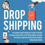 Dropshipping: The Complete Guide For Beginners To Build A Profitable Ecommerce Business With Secret Money Making Strategies That Make Six Figures Per Month Passive Income By Selling Products Online , Greg Parker
