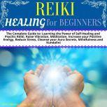 Reiki Healing for Beginners The Complete Guide to: Learning the Power of Self-Healing and Psychic Reiki, Raise Vibration, Meditation, Increase your Positive Energy, Reduce Stress, Cleanse your Aura Secrets, Mindfulness and Kundalini, Desy Corwell and Mike Patts