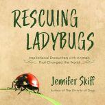 Rescuing Ladybugs Inspirational Encounters with Animals That Changed the World, Jennifer Skiff