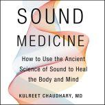 Sound Medicine How to Use the Ancient Science of Sound to Heal the Body and Mind, Kulreet Chaudhary