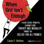 When Grit Isn't Enough A High School Principal Examines How Poverty and Inequality Thwart the College-For-All Promise, Linda F. Nathan