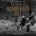 Battle of Hamburger Hill, The: The History and Legacy of One of the Vietnam War's Most Controversial Battles, Charles River Editors