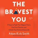 The Bravest You Five Steps to Fight Your Biggest Fears, Find Your Passion, and Unlock Your Extraordinary Life, Adam Kirk Smith