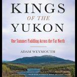 Kings of the Yukon One Summer Paddling Across the Far North, Adam Weymouth