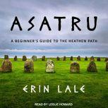 Asatru A Beginner's Guide to the Heathen Path, Erin Lale