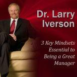 3 Key Mindsets Essential to Being a Great Manager, Dr. Larry Iverson