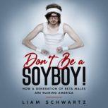 Don't Be a Soyboy! How a Generation of Beta Males are Ruining America, Liam Schwartz