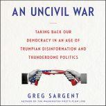 An Uncivil War Taking Back Our Democracy in An Age of Trumpian Disinformation and Thunderdome Politics, Greg Sargent