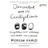 Discontent and its Civilizations Dispatches from Lahore, New York, and London, Mohsin Hamid