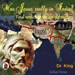 Was Jesus Really In India? : Final Verdict On The Age-old Mystery, Dr. King