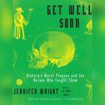 Get Well Soon Historys Worst Plagues and the Heroes Who Fought Them, Jennifer Wright