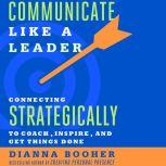 Communicate Like a Leader Connecting Strategically to Coach, Inspire, and Get Things Done, Dianna Booher