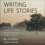 Writing Life Stories How To Make Memories Into Memoirs, Ideas Into Essays And Life Into Literature, Bill Roorbach