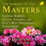 The Making of the Masters Clifford Roberts, Augusta National, and Golf's Most Prestigious Tournament, David Owen