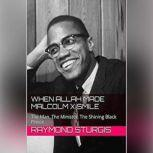 When Allah Made Malcolm X Smile The Man, The Minister, The Shining Black Prince, Raymond Sturgis