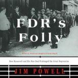 FDR's Folly How Roosevelt and His New Deal Prolonged the Great Depression, Jim Powell