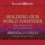 Holding Our World Together Ojibwe Women and the Survival of  The Community, Brenda J. Child