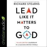 Lead Like It Matters to God, Rich Stearns