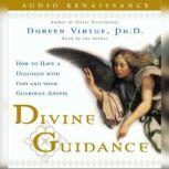 Divine Guidance How to Have a Dialogue with God and Your Guardian, Doreen Virtue, Ph.D.