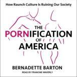 The Pornification of America How Raunch Culture Is Ruining Our Society, Bernadette Barton