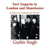 Yuri Gagarin in London and Manchester A smile that changed the world?, Gurbir Singh