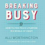 Breaking Busy How to Find Peace and Purpose in a World of Crazy, Alli Worthington