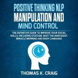 POSITIVE THINKING NLP MANIPULATION and MIND CONTROL The definitive Guide to Improve your social skills, including Stoicism, Beat the Narcissist, Miracle morning and Body Language, Thomas K. Craig