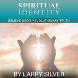 Spiritual Identity Believe God's Revolutionary Truth, Larry V Silver