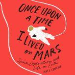 Once Upon a Time I Lived on Mars Space, Exploration, and Life on Earth, Kate Greene