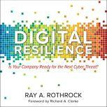Digital Resilience Is Your Company Ready for the Next Cyber Threat?, Ray A. Rothrock