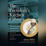 The Presidents Kitchen Cabinet The Story of the African Americans Who Have Fed Our First Families, from the Washingtons to the Obamas, Adrian Miller