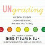 Ungrading Why Rating Students Undermines Learning (and What to Do Instead), Susan D. Blum