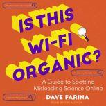 Is This Wi-Fi Organic? A Guide to Spotting Misleading Science Online, Dave Farina