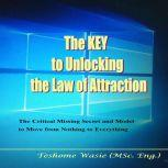 The KEY to Unlocking the Law of Attraction The Critical Missing Secrets and Model to Move from Nothing to Everything, Teshome Wasie