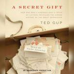 A Secret Gift How One Man's Kindness--and a Trove of Letters--Revealed the Hidden History of the Great Depression, Ted Gup